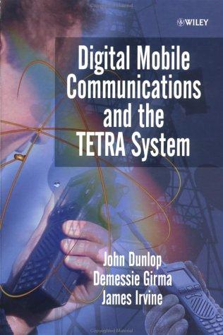 Digital Mobile Communications and the TETRA System by John Dunlop, Demessie Girma, James Irvine