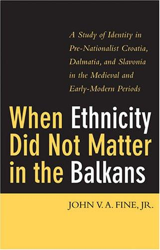 When ethnicity did not matter in the Balkans by John V. A. (John Van Antwerp) Fine, Jr.
