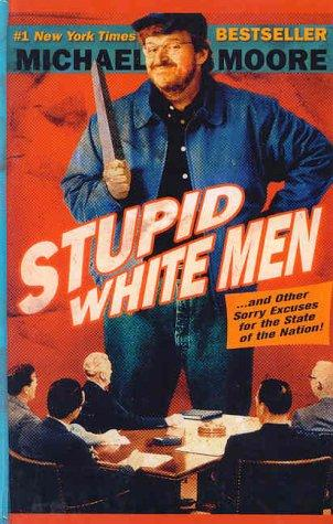 Stupid white men-- and other sorry excuses for the state of the nation! by Michael Moore